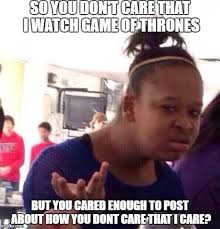 so you don t care that i watch game of thrones but you cared enough