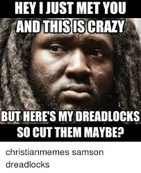 This Is Crazy Meme - heyijust met you and this is crazy but heres my dreadlocks so cut