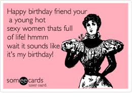 Friend Birthday Meme - happy birthday friend your a young hot sexy women thats full of life