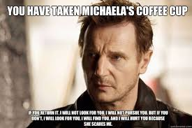 Michaela Meme - you have taken michaela s coffee cup if you return it i will not
