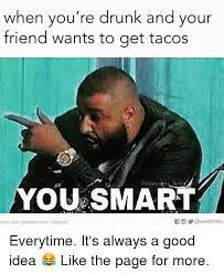 You Re Drunk Meme - when you re drunk and your friend wants to get tacos you smart if