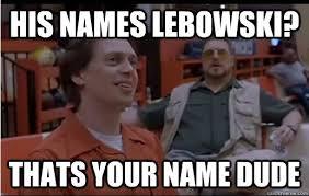 Big Lebowski Meme - his names lebowski thats your name dude obvious comment meme