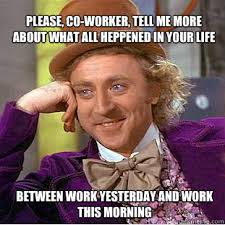 Co Worker Memes - please co worker tell me more about what all heppened in your