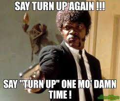 Turn On Memes - say turn up again say turn up one mo damn time meme say