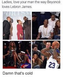 Funny Beyonce Memes - ladies love your man the way beyoncé loves lebron james damn that s