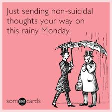 just sending non suicidal thoughts your way on this rainy monday