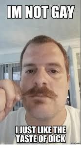 Dick Pic Memes - im not gay just like the taste of dick memes not gay meme on me me