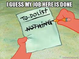 My Work Here Is Done Meme - i guess my job here is done to do list make a meme