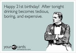 21st Birthday Meme - happy 21st birthday after tonight drinking becomes tedious boring