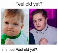 Feel Meme Pictures - feel old yet memes feel old yet meme on me me