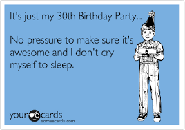 Funny 30th Birthday Meme - it s just my 30th birthday party no pressure to make sure it s