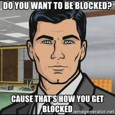 Blocked Meme - do you want to be blocked cause that s how you get blocked archer