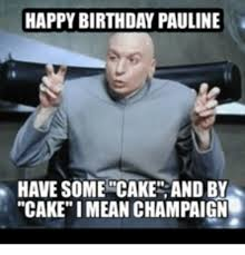 Mean Happy Birthday Meme - happy birthday pauline have some cake and by cake i mean chaign