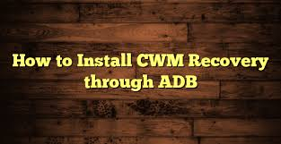 cwm apk how to install cwm recovery using adb the best guide