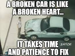 Broken Car Meme - a broken car is like a broken heart imgflip