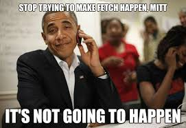 Stop Trying To Make Fetch Happen Meme - stop trying to make fetch happen mitt it s not going to happen
