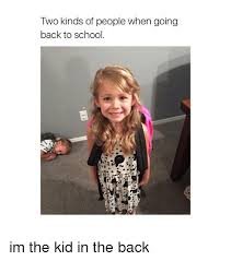 Going Back To School Meme - two kinds of people when going back to school im the kid in the