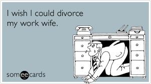 Funny Ecard Memes - annoying work wife divorce funny ecard workplace ecard workplace