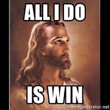 All I Do Is Win Meme - all i do is win jesus christ epic win meme generator