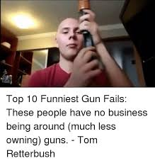 Top Ten Funniest Memes - 25 best memes about funny gun fail funny gun fail memes