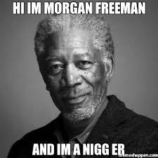 Er Memes - hi im morgan freeman and im a nigg er meme morgan freeman 28397
