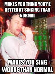 Singing Meme - makes you think you re better at singing than normal makes you sing