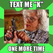 Meme K - text me k one more time madea meme generator