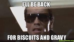 Biscuits Meme - i ll be back for biscuits and gravy make a meme