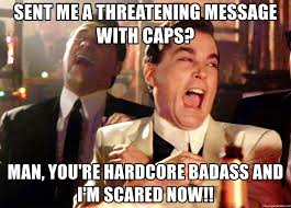 You Re A Badass Meme - sent me a threatening message with caps man you re hardcore