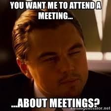 Meeting Meme - you want me to attend a meeting about meetings inception