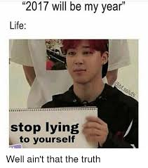 Quit Lying Meme - 2017 will be my year life stop lying to yourself well ain t that the