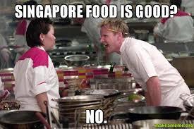 Singapore Meme - singapore food is good no make a meme