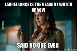 Said No One Ever Meme - laurel lance is the reason i watch arrow said no one ever memeful