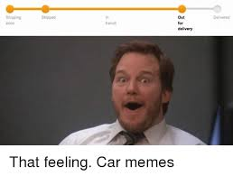 Soon Car Meme - shipping soon shipped transit out for delivery delivered that