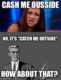 Correct Pronunciation Of Meme - 15 cash me ousside memes that will have anyone floored