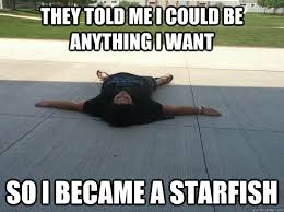 Starfish Meme - they told me i could be anything i want so i became a starfish