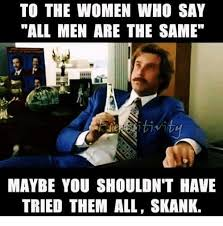 Skank Meme - to the women who say all men are the same maybe you shouldn t have