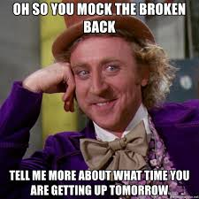 Broken Back Meme - oh so you mock the broken back tell me more about what time you