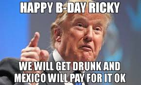 Ricky Meme - happy b day ricky we will get drunk and mexico will pay for it ok
