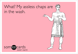 Assless Chaps Meme - what my assless chaps are in the wash workplace ecard