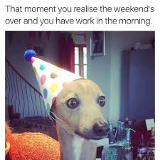 I Work Weekends Meme - weekends over and work in the morning
