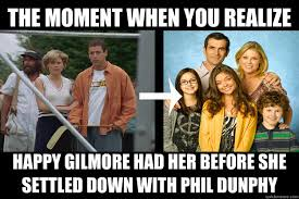 Happy Gilmore Meme - the moment when you realize happy gilmore had her before she