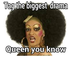 Drama Queen Meme - tag the biggest drama queen you know relationships meme on sizzle