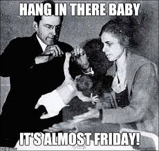 Almost Friday Meme - imgflip