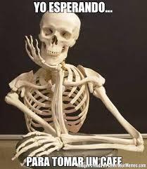 Cafe Meme - yo esperando para tomar un cafe meme de esqueleto imagenes