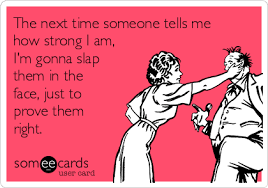 i m gunna a time the next time someone tells me how strong i am i m gonna slap them