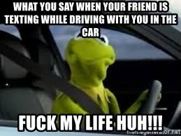 Texting While Driving Meme - what you say when your friend is texting while driving with you in