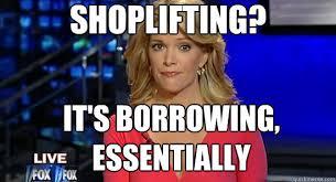 Shoplifting Meme - shoplifting it s borrowing essentially essentially megyn kelly