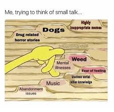 Small Talk Meme - me trying to think of small talk hlghly inappropriate memes dogs