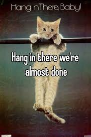 We Are Done Meme - hang in there we re almost done